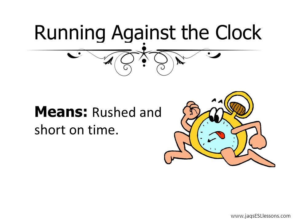 Running Against the Clock Means: Rushed and short on time. www.jaqsESLlessons.com