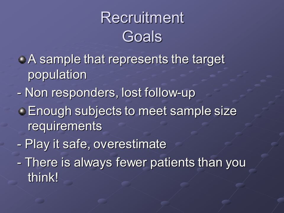 Recruitment Goals A sample that represents the target population - Non responders, lost follow-up Enough subjects to meet sample size requirements - Play it safe, overestimate - There is always fewer patients than you think!