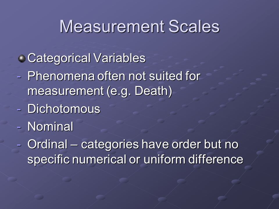Measurement Scales Categorical Variables -Phenomena often not suited for measurement (e.g.