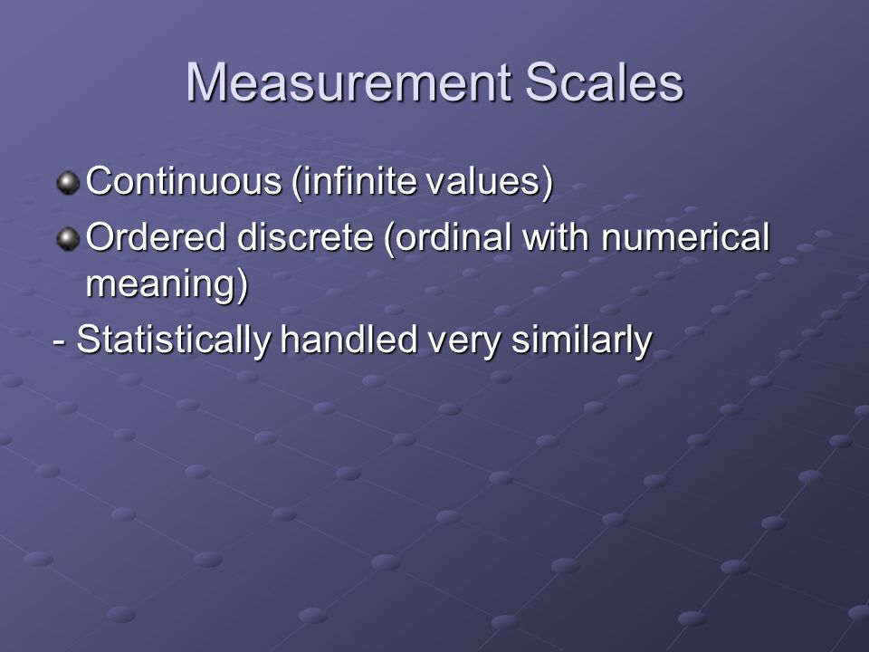 Measurement Scales Continuous (infinite values) Ordered discrete (ordinal with numerical meaning) - Statistically handled very similarly