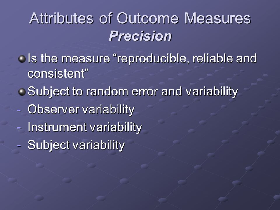 Attributes of Outcome Measures Precision Is the measure reproducible, reliable and consistent Subject to random error and variability -Observer variability -Instrument variability -Subject variability