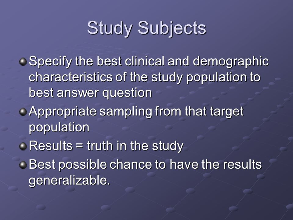Study Subjects Specify the best clinical and demographic characteristics of the study population to best answer question Appropriate sampling from that target population Results = truth in the study Best possible chance to have the results generalizable.