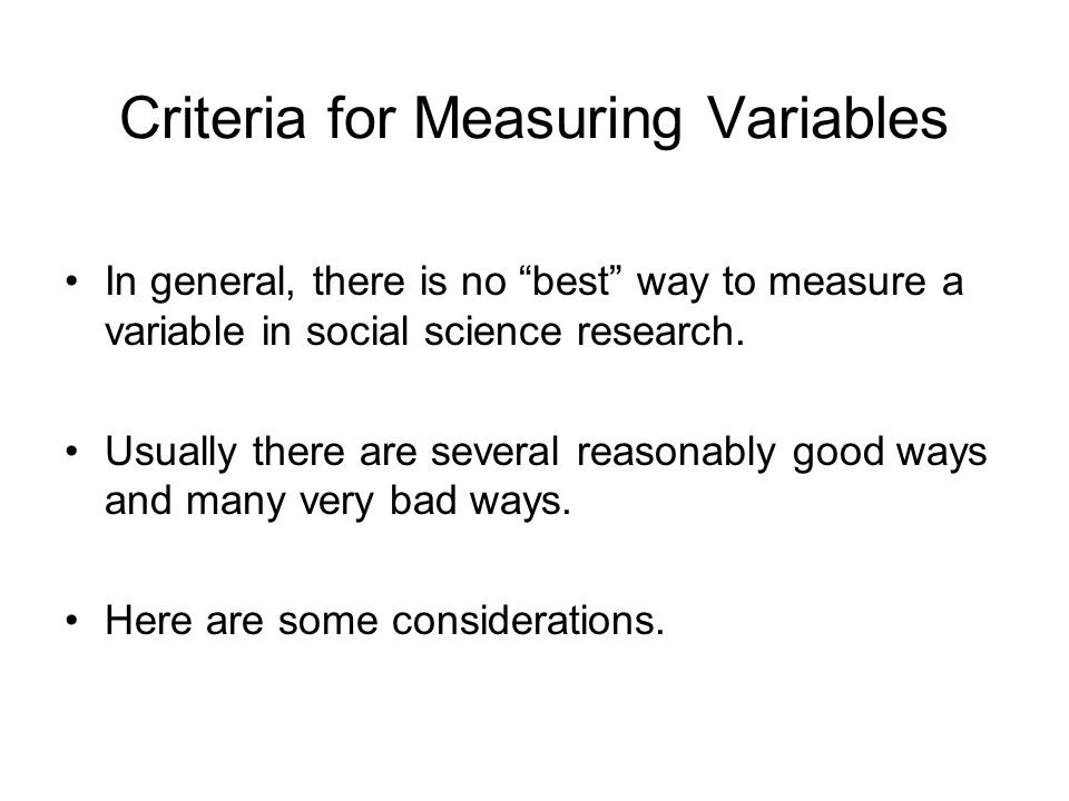 Criteria for Measuring Variables In general, there is no best way to measure a variable in social science research.