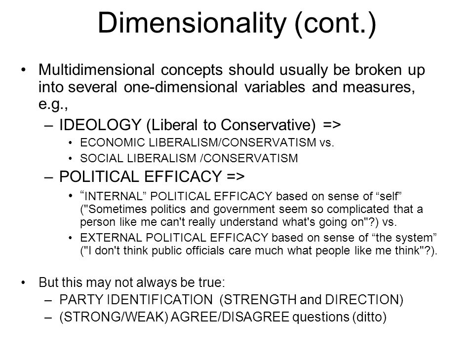 Dimensionality (cont.) Multidimensional concepts should usually be broken up into several one-dimensional variables and measures, e.g., –IDEOLOGY (Liberal to Conservative) => ECONOMIC LIBERALISM/CONSERVATISM vs.