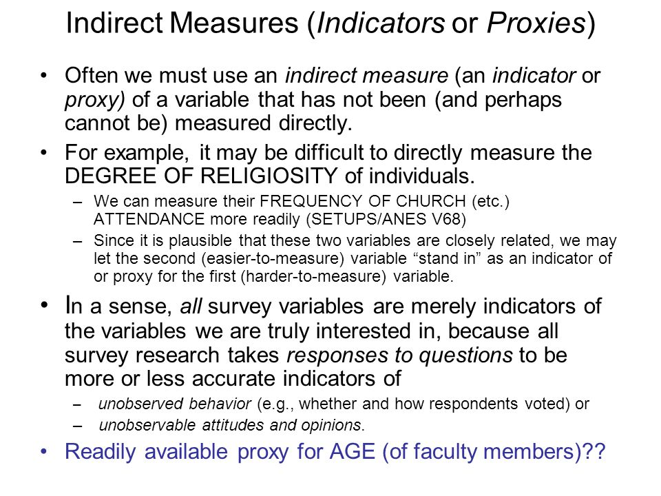 Indirect Measures (Indicators or Proxies) Often we must use an indirect measure (an indicator or proxy) of a variable that has not been (and perhaps cannot be) measured directly.