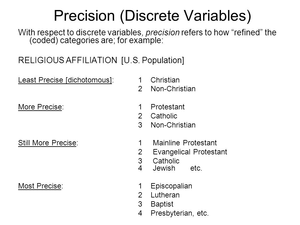 Precision (Discrete Variables) With respect to discrete variables, precision refers to how refined the (coded) categories are; for example: RELIGIOUS AFFILIATION [U.S.