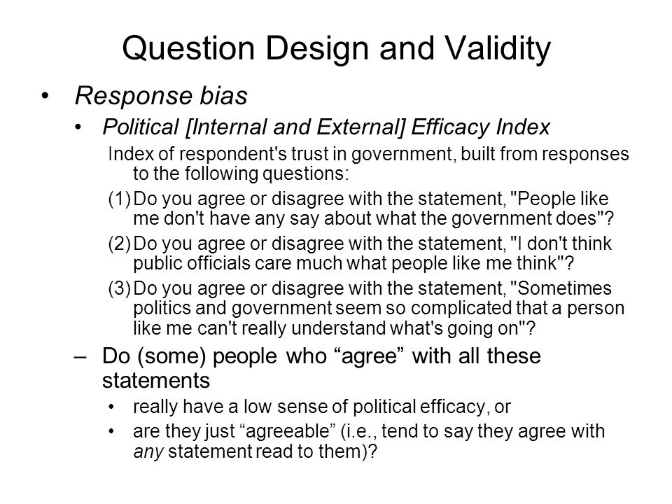 Question Design and Validity Response bias Political [Internal and External] Efficacy Index Index of respondent s trust in government, built from responses to the following questions: (1)Do you agree or disagree with the statement, People like me don t have any say about what the government does .