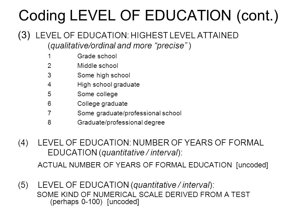Coding LEVEL OF EDUCATION (cont.) (3) LEVEL OF EDUCATION: HIGHEST LEVEL ATTAINED (qualitative/ordinal and more precise ) 1Grade school 2Middle school 3Some high school 4High school graduate 5Some college 6College graduate 7Some graduate/professional school 8Graduate/professional degree (4)LEVEL OF EDUCATION: NUMBER OF YEARS OF FORMAL EDUCATION (quantitative / interval): ACTUAL NUMBER OF YEARS OF FORMAL EDUCATION [uncoded] (5)LEVEL OF EDUCATION (quantitative / interval): SOME KIND OF NUMERICAL SCALE DERIVED FROM A TEST (perhaps 0-100) [uncoded]