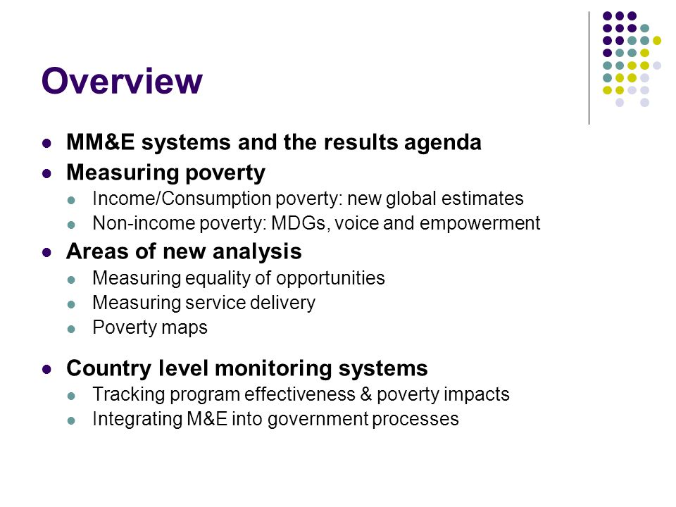Poverty Monitoring/ M&E Implementation Using MM&E to enhance development outcomes Results Poverty Diagnostics Impact Evaluation Ex-ante Impact Modeling (PSIA) Strategies, allocation and design MM&E tools Objectives:National process: Better diagnostics on binding constraints to poverty alleviation and equity.