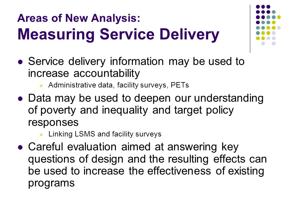 Areas of New Analysis: Measuring Service Delivery Service delivery information may be used to increase accountability  Administrative data, facility