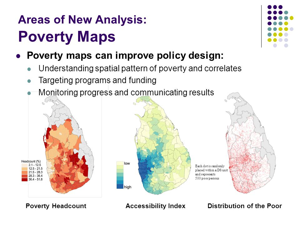Areas of New Analysis: Poverty Maps Each dot is randomly placed within a DS unit and represents 500 poor persons Poverty HeadcountAccessibility IndexD
