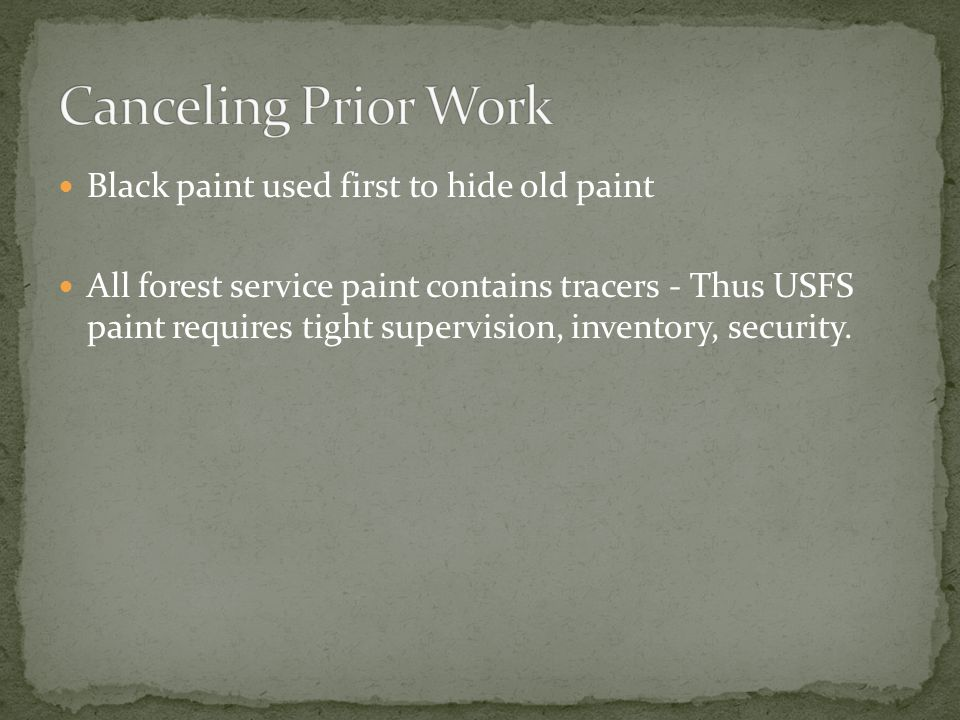 Black paint used first to hide old paint All forest service paint contains tracers - Thus USFS paint requires tight supervision, inventory, security.