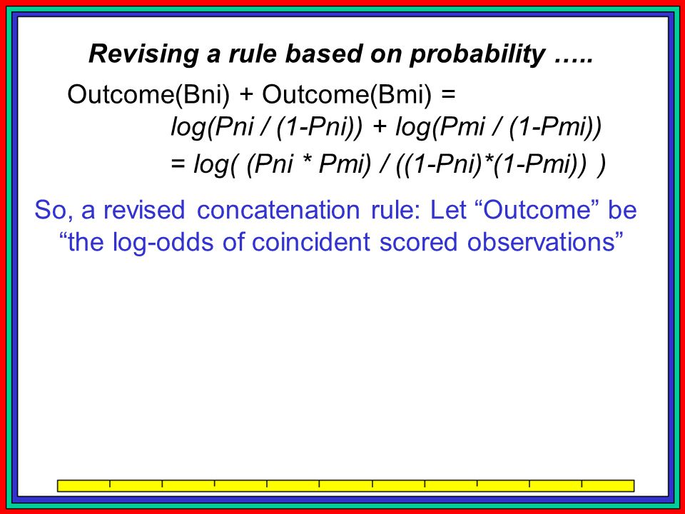 Outcome(Bni) + Outcome(Bmi) = log(Pni / (1-Pni)) + log(Pmi / (1-Pmi)) = log( (Pni * Pmi) / ((1-Pni)*(1-Pmi)) ) So, a revised concatenation rule: Let Outcome be the log-odds of coincident scored observations Due to self-coincidence, Outcome(Bni) is unchanged ….