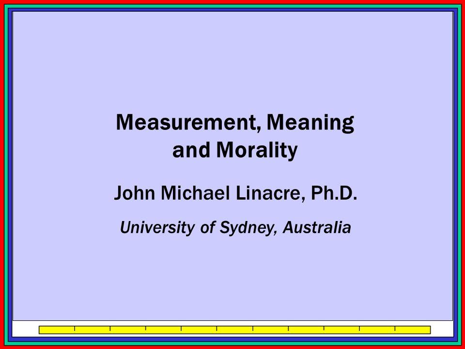 John Michael Linacre, Ph.D. University of Sydney, Australia Measurement, Meaning and Morality