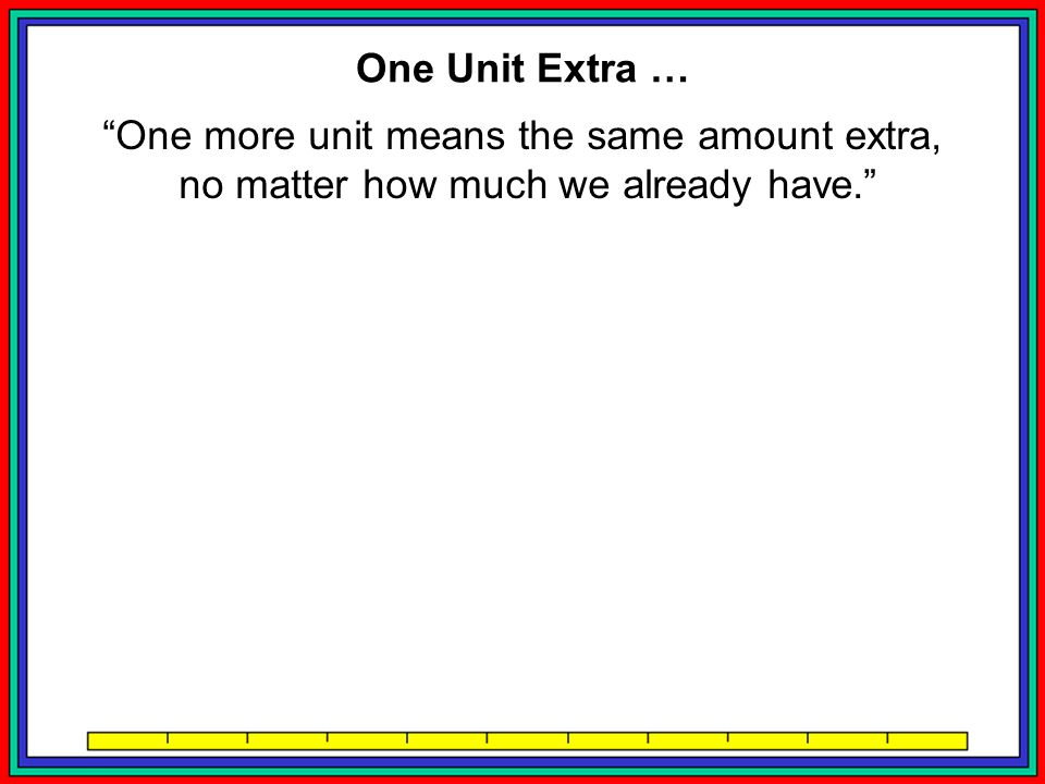 One more unit means the same amount extra, no matter how much we already have. One more Orange = One more unit of Juice ??.