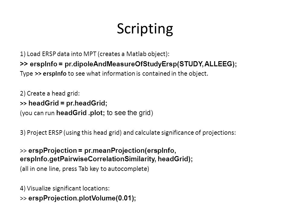 Scripting 1) Load ERSP data into MPT (creates a Matlab object): >> erspInfo = pr.dipoleAndMeasureOfStudyErsp(STUDY, ALLEEG); Type >> erspInfo to see w