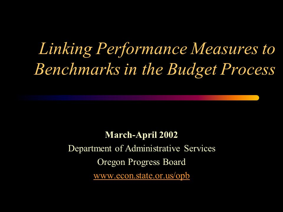 1 Linking Performance Measures to Benchmarks in the Budget Process March-April 2002 Department of Administrative Services Oregon Progress Board www.econ.state.or.us/opb