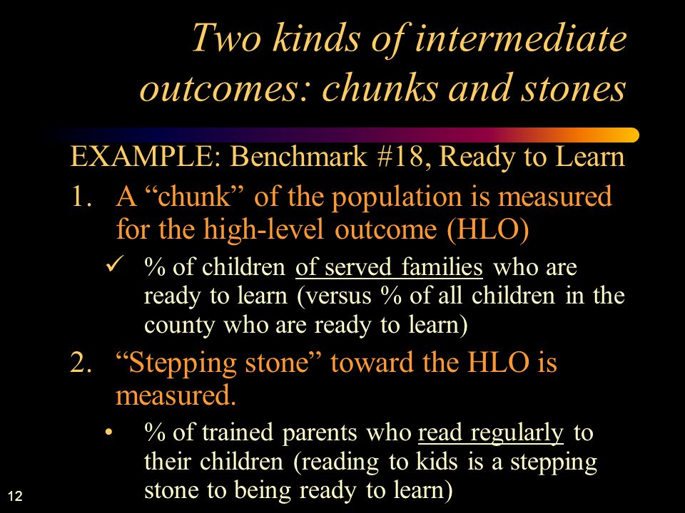 "12 Two kinds of intermediate outcomes: chunks and stones EXAMPLE: Benchmark #18, Ready to Learn 1.A ""chunk"" of the population is measured for the high"