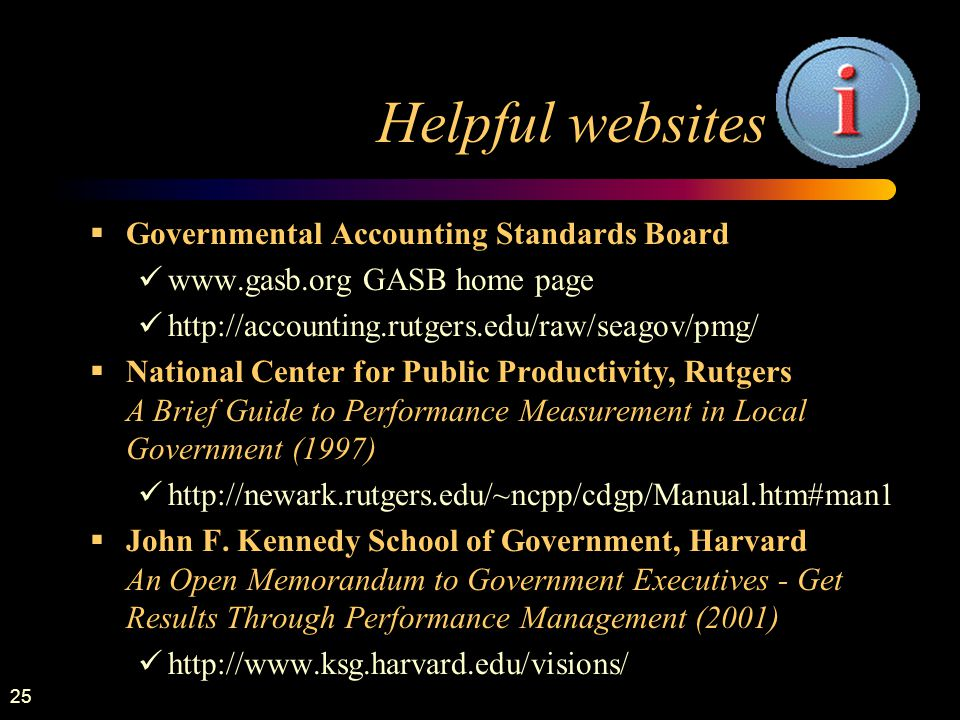 25 Helpful websites  Governmental Accounting Standards Board   GASB home page    National Center for Public Productivity, Rutgers A Brief Guide to Performance Measurement in Local Government (1997)    John F.