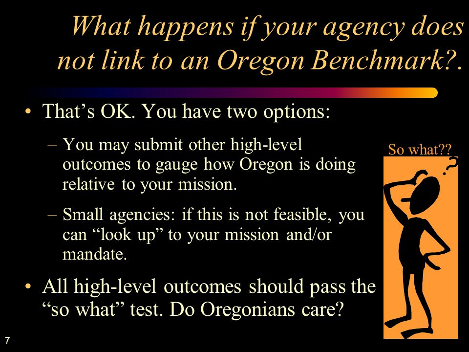 7 What happens if your agency does not link to an Oregon Benchmark?. That's OK. You have two options: –You may submit other high-level outcomes to gau