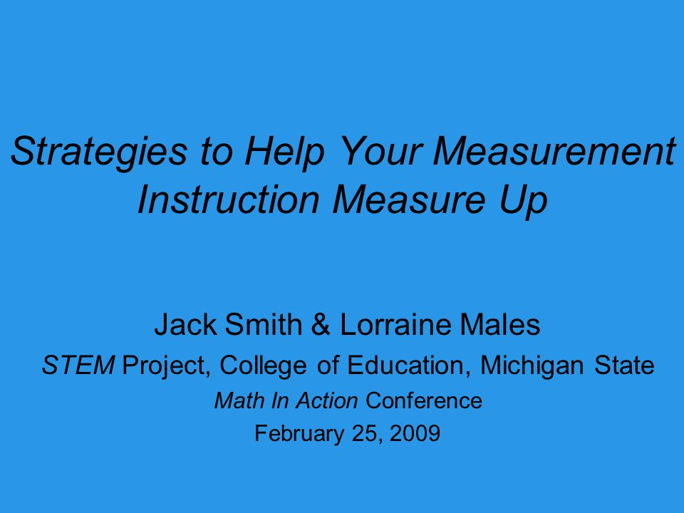 Strategies to Help Your Measurement Instruction Measure Up Jack Smith & Lorraine Males STEM Project, College of Education, Michigan State Math In Action Conference February 25, 2009