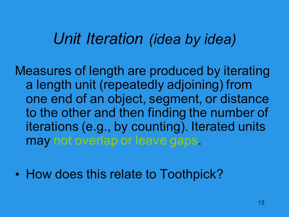 Unit Iteration (idea by idea) Measures of length are produced by iterating a length unit (repeatedly adjoining) from one end of an object, segment, or distance to the other and then finding the number of iterations (e.g., by counting).