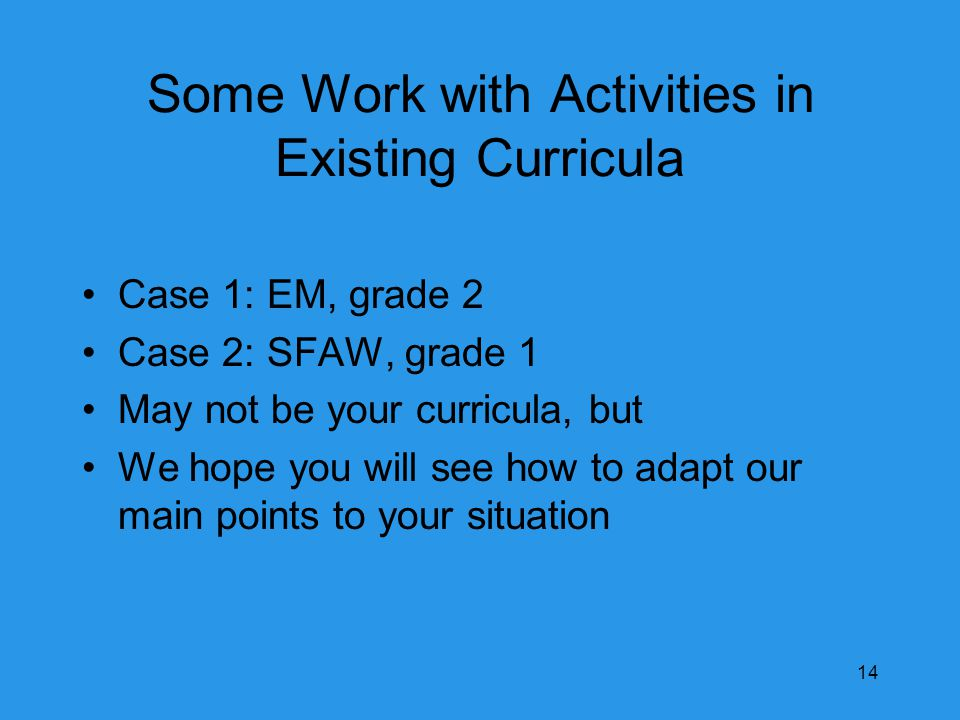 Some Work with Activities in Existing Curricula Case 1: EM, grade 2 Case 2: SFAW, grade 1 May not be your curricula, but We hope you will see how to adapt our main points to your situation 14