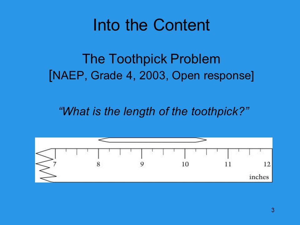 Into the Content The Toothpick Problem [ NAEP, Grade 4, 2003, Open response] What is the length of the toothpick 3