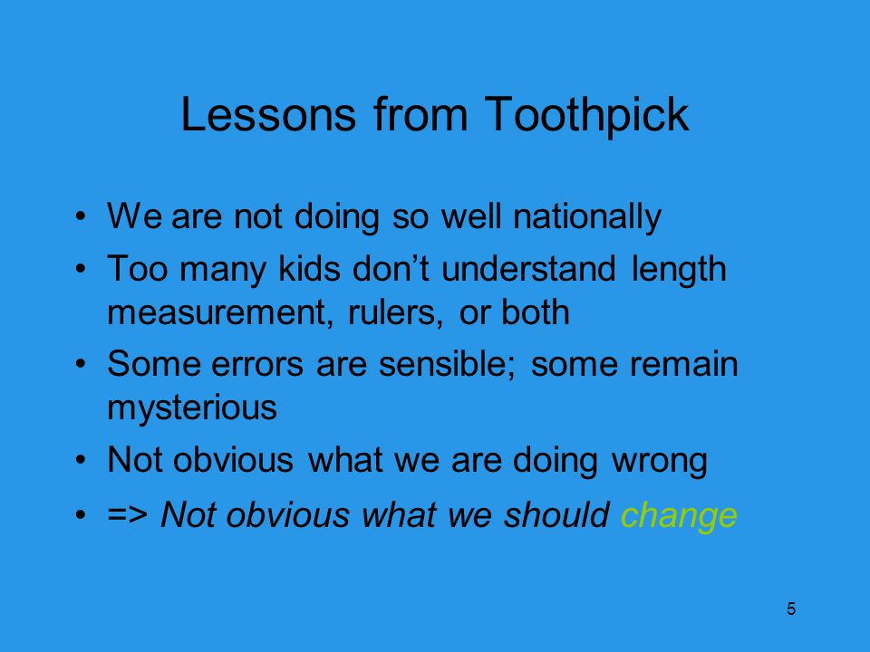 Lessons from Toothpick We are not doing so well nationally Too many kids don't understand length measurement, rulers, or both Some errors are sensible; some remain mysterious Not obvious what we are doing wrong => Not obvious what we should change 5