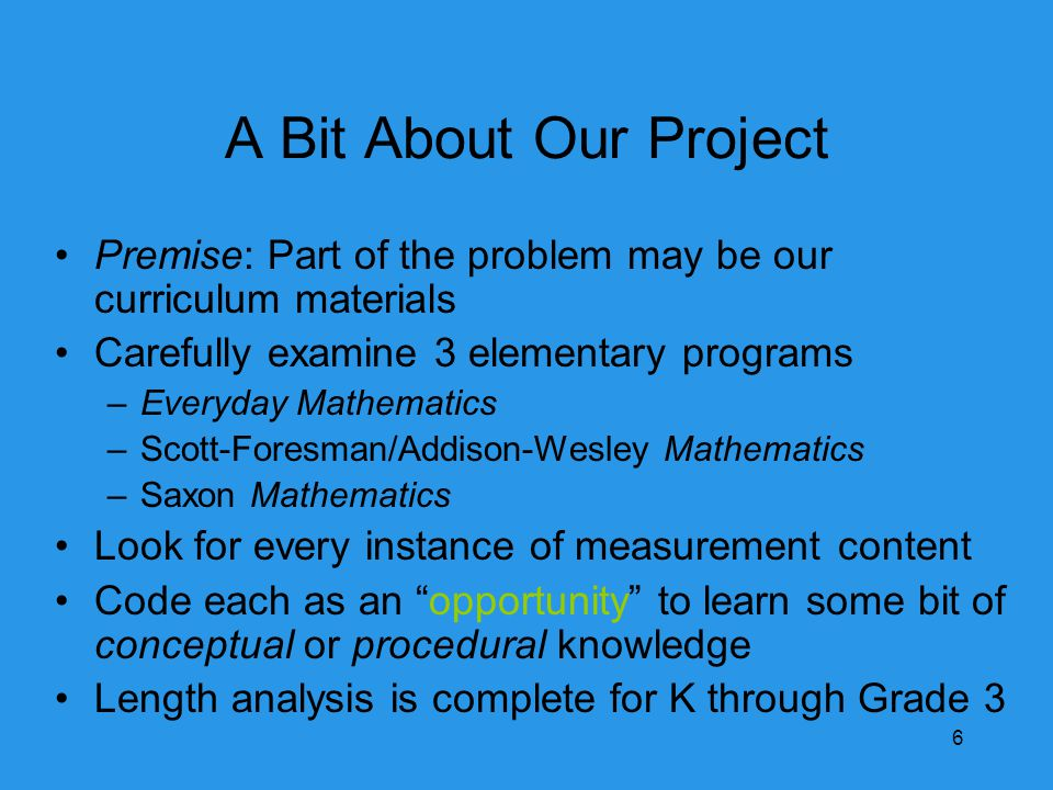 A Bit About Our Project Premise: Part of the problem may be our curriculum materials Carefully examine 3 elementary programs –Everyday Mathematics –Scott-Foresman/Addison-Wesley Mathematics –Saxon Mathematics Look for every instance of measurement content Code each as an opportunity to learn some bit of conceptual or procedural knowledge Length analysis is complete for K through Grade 3 6