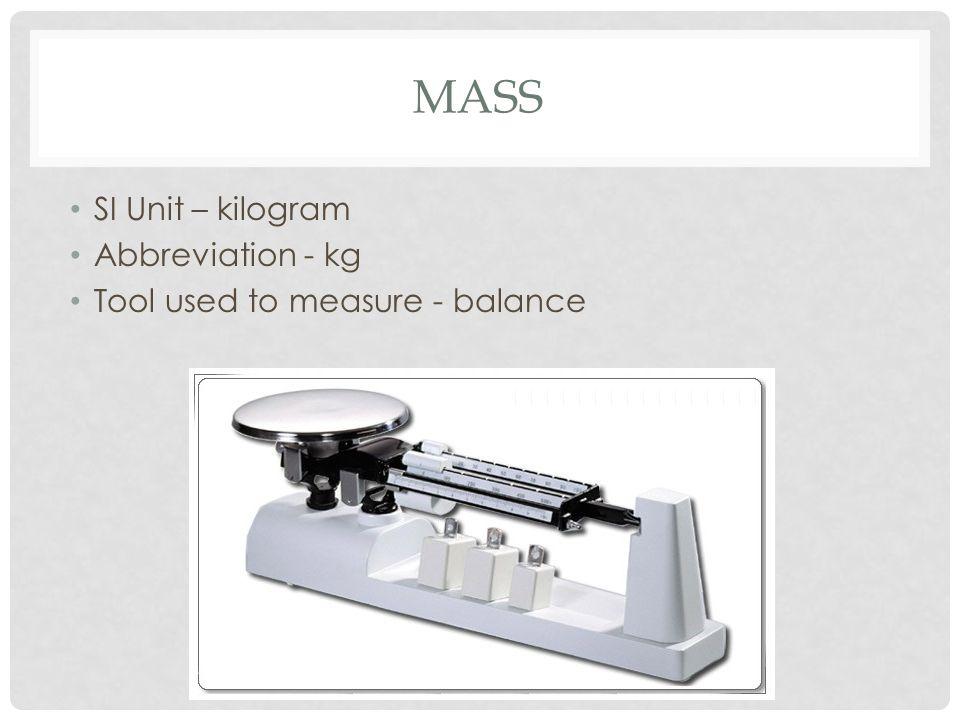 MASS SI Unit – kilogram Abbreviation - kg Tool used to measure - balance