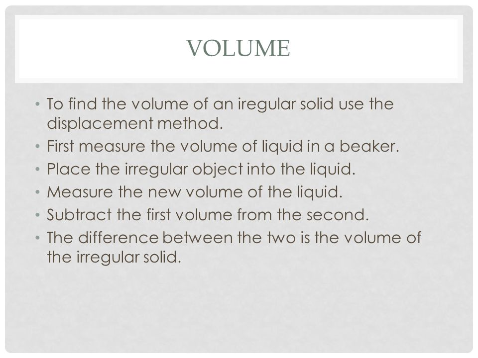 VOLUME To find the volume of an iregular solid use the displacement method. First measure the volume of liquid in a beaker. Place the irregular object