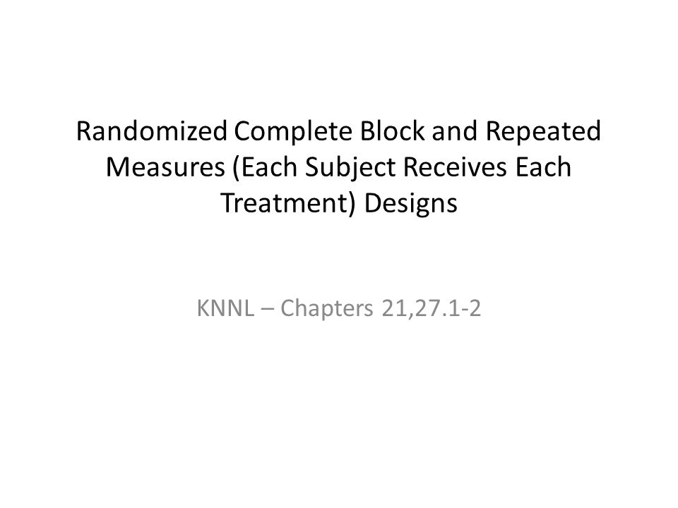 Randomized Complete Block and Repeated Measures (Each Subject Receives Each Treatment) Designs KNNL – Chapters 21,27.1-2