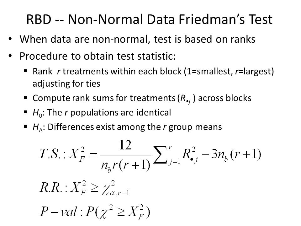 RBD -- Non-Normal Data Friedman's Test When data are non-normal, test is based on ranks Procedure to obtain test statistic:  Rank r treatments within each block (1=smallest, r=largest) adjusting for ties  Compute rank sums for treatments (R j ) across blocks  H 0 : The r populations are identical  H A : Differences exist among the r group means