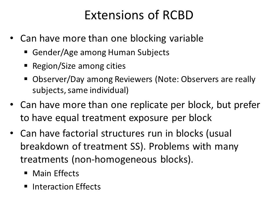 Extensions of RCBD Can have more than one blocking variable  Gender/Age among Human Subjects  Region/Size among cities  Observer/Day among Reviewers (Note: Observers are really subjects, same individual) Can have more than one replicate per block, but prefer to have equal treatment exposure per block Can have factorial structures run in blocks (usual breakdown of treatment SS).