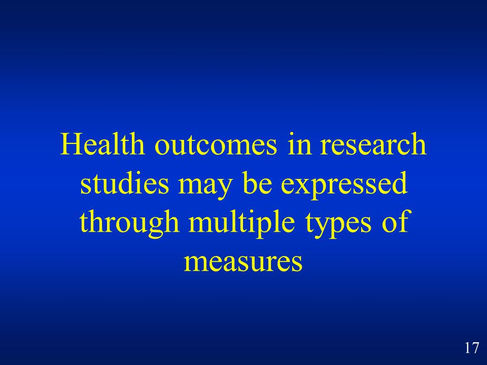 Health outcomes in research studies may be expressed through multiple types of measures 17