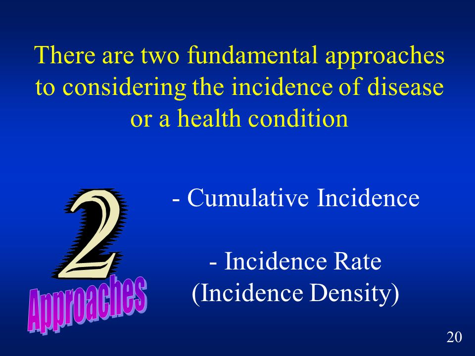 There are two fundamental approaches to considering the incidence of disease or a health condition - Cumulative Incidence - Incidence Rate (Incidence