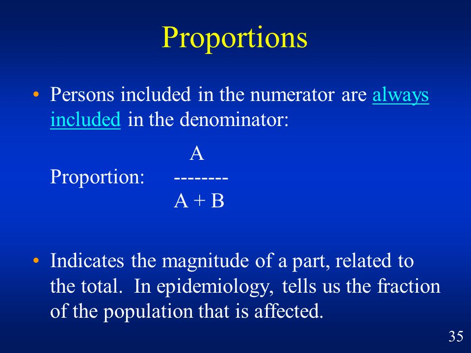 Persons included in the numerator are always included in the denominator: A Proportion:-------- A + B Indicates the magnitude of a part, related to th