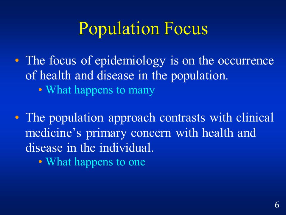 Population Focus The focus of epidemiology is on the occurrence of health and disease in the population. What happens to many The population approach