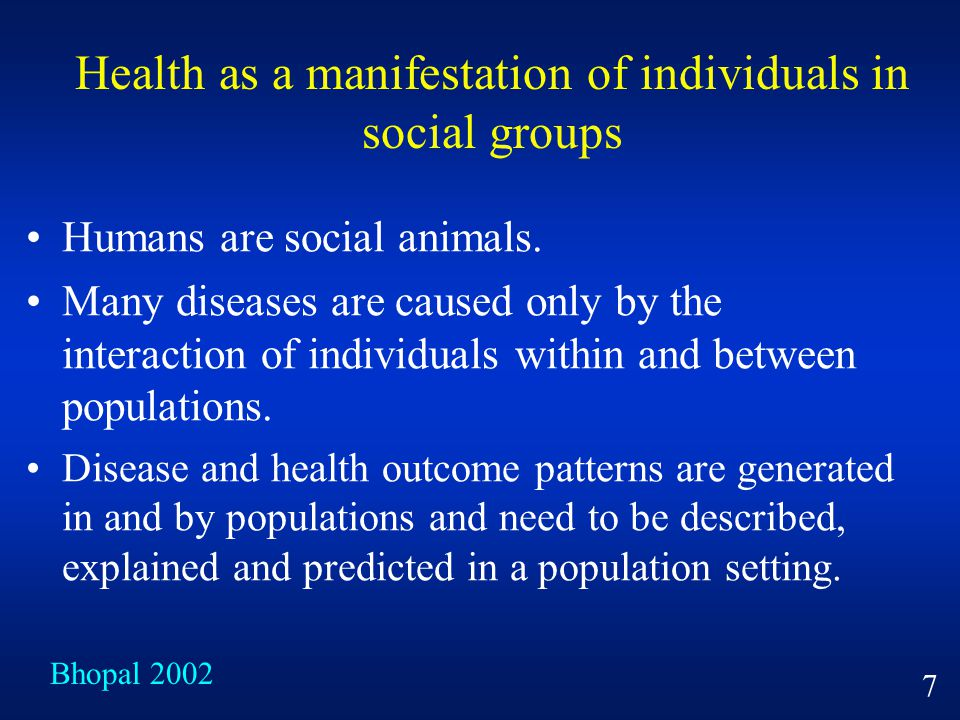 Health as a manifestation of individuals in social groups Humans are social animals. Many diseases are caused only by the interaction of individuals w