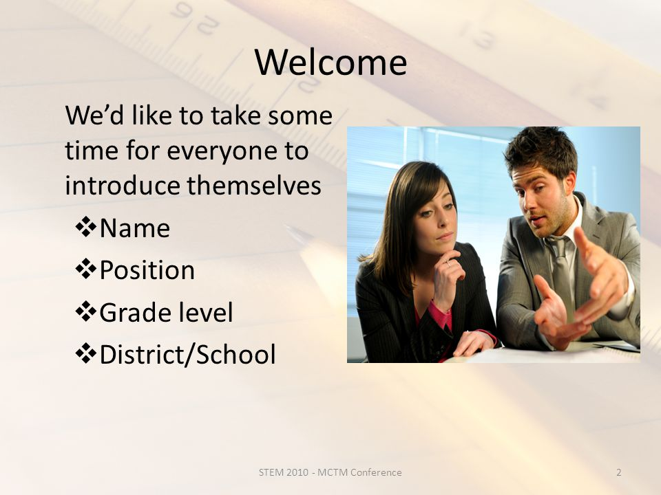 Welcome We'd like to take some time for everyone to introduce themselves  Name  Position  Grade level  District/School 2STEM 2010 - MCTM Conference