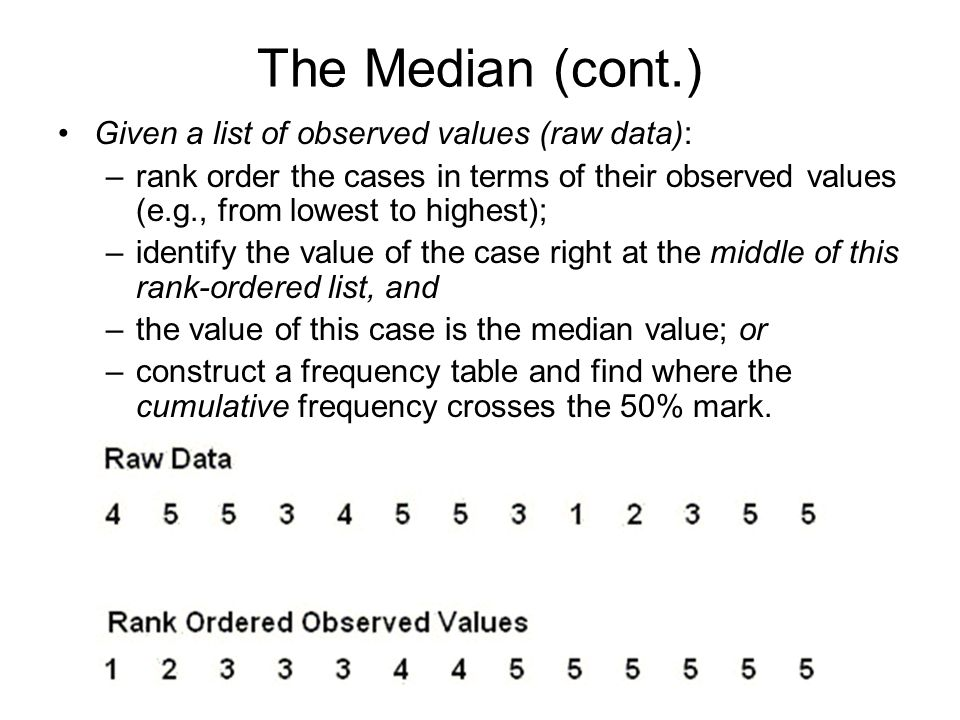 The Median (cont.) Given a list of observed values (raw data): –rank order the cases in terms of their observed values (e.g., from lowest to highest);