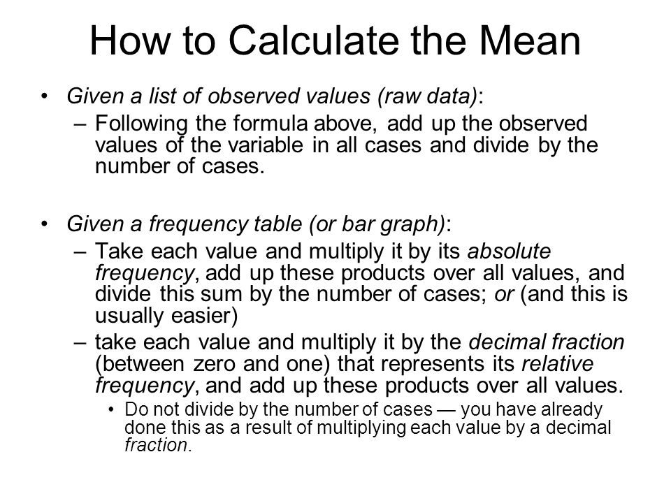 How to Calculate the Mean Given a list of observed values (raw data): –Following the formula above, add up the observed values of the variable in all
