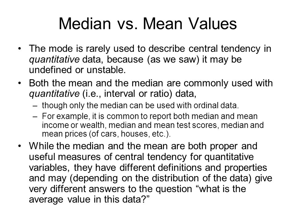 Median vs. Mean Values The mode is rarely used to describe central tendency in quantitative data, because (as we saw) it may be undefined or unstable.