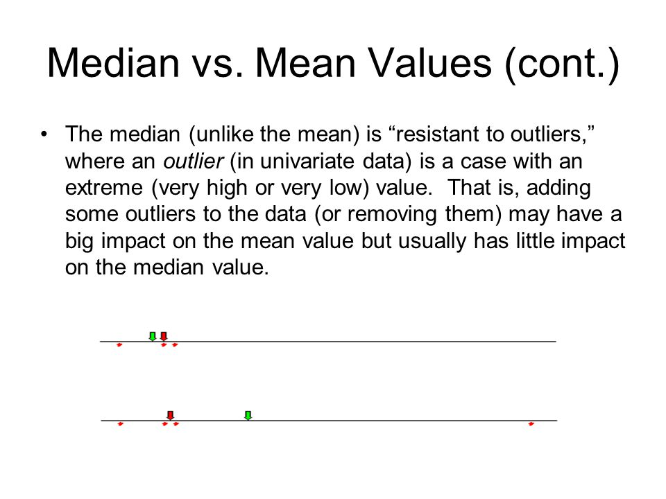 """Median vs. Mean Values (cont.) The median (unlike the mean) is """"resistant to outliers,"""" where an outlier (in univariate data) is a case with an extrem"""
