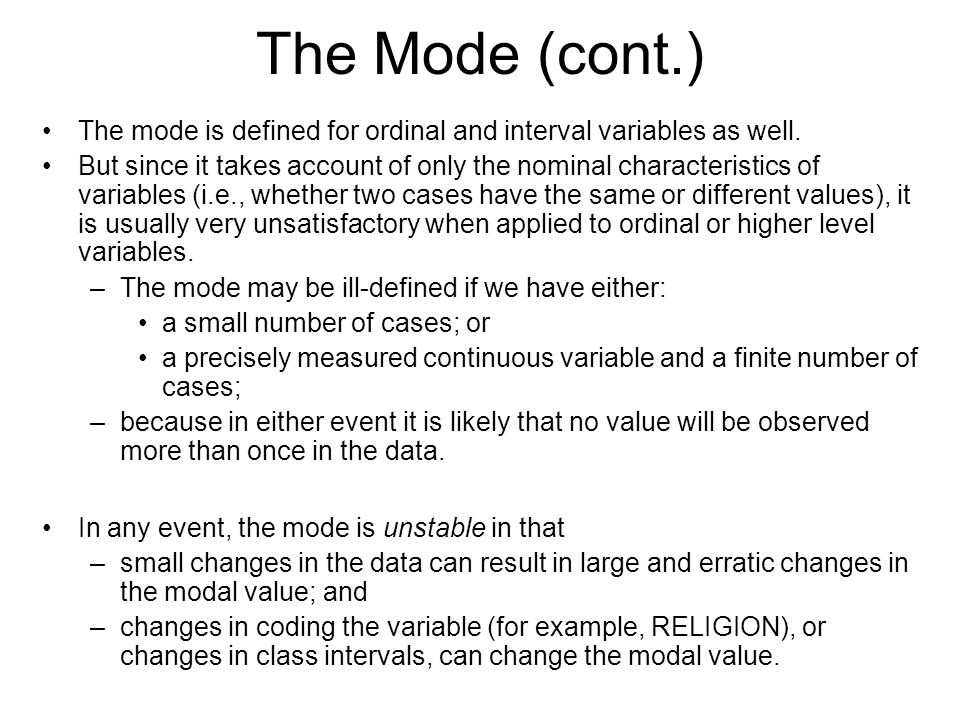 The Mode (cont.) The mode is defined for ordinal and interval variables as well. But since it takes account of only the nominal characteristics of var