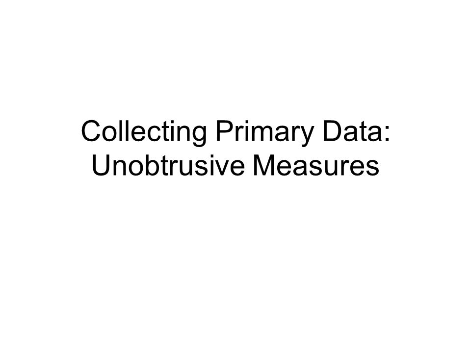 Objectives After this session you will be able to: Distinguish between unobtrusive measures and other research approaches.