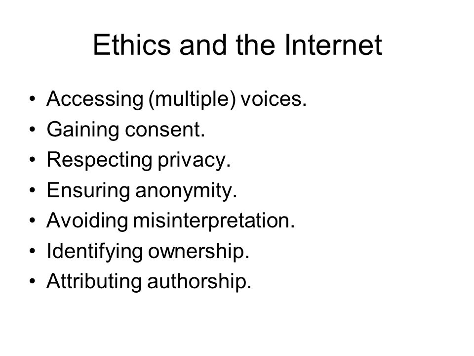 Ethics and the Internet Accessing (multiple) voices. Gaining consent. Respecting privacy. Ensuring anonymity. Avoiding misinterpretation. Identifying