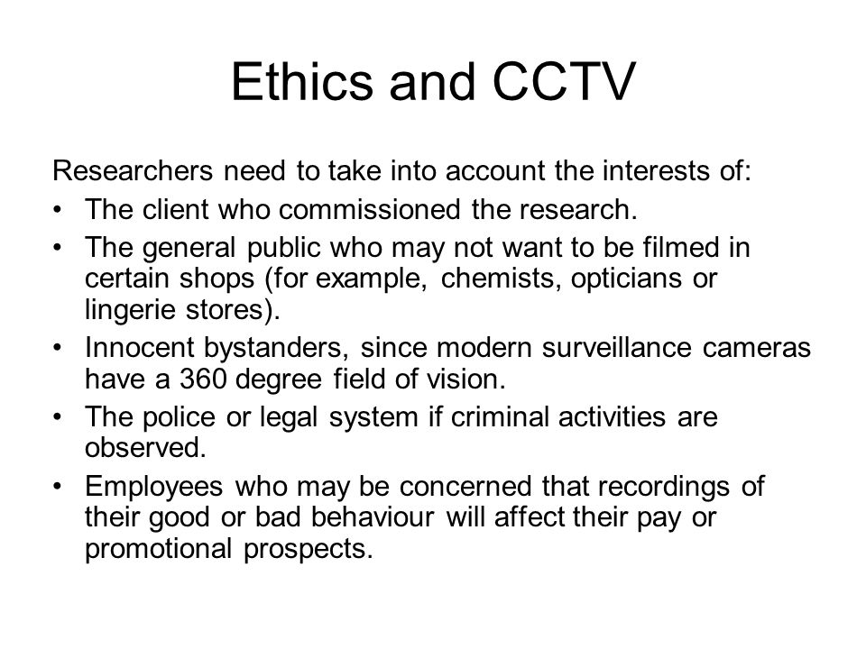 Ethics and CCTV Researchers need to take into account the interests of: The client who commissioned the research. The general public who may not want