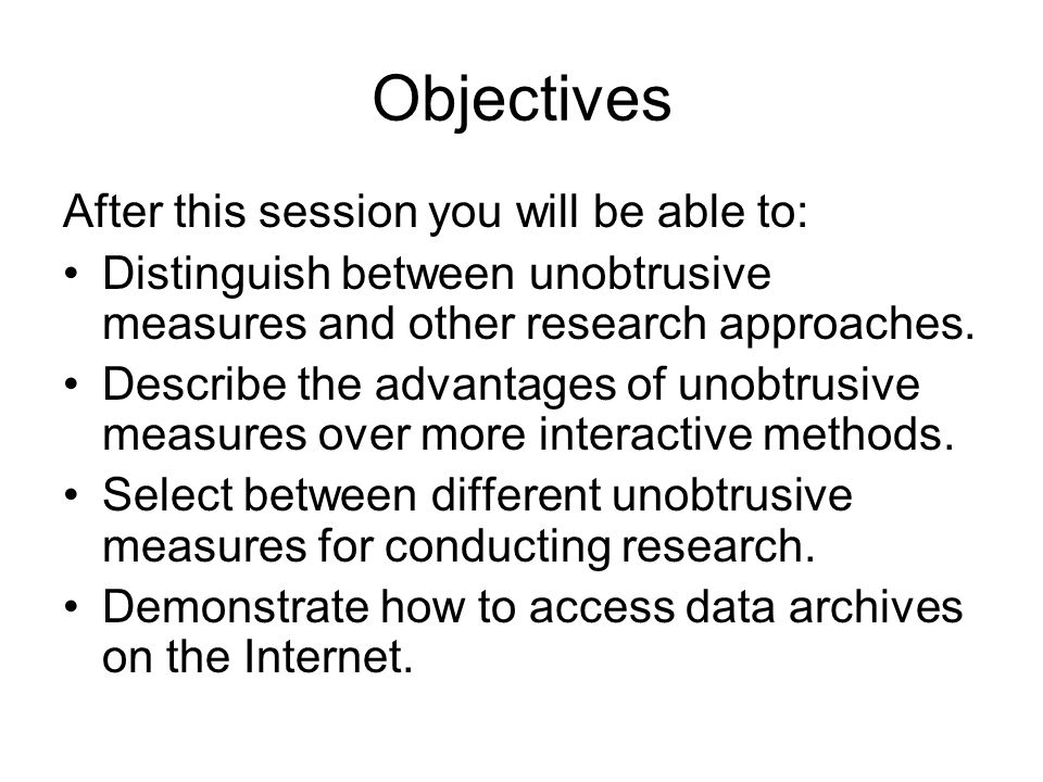 Objectives After this session you will be able to: Distinguish between unobtrusive measures and other research approaches. Describe the advantages of